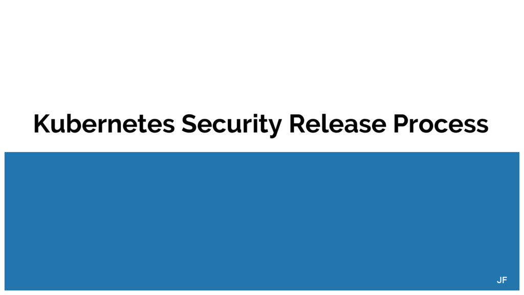 Kubernetes Security Release Process JF