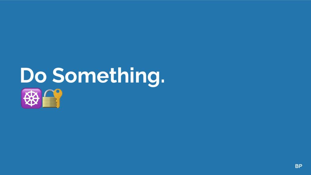 Do Something. BP