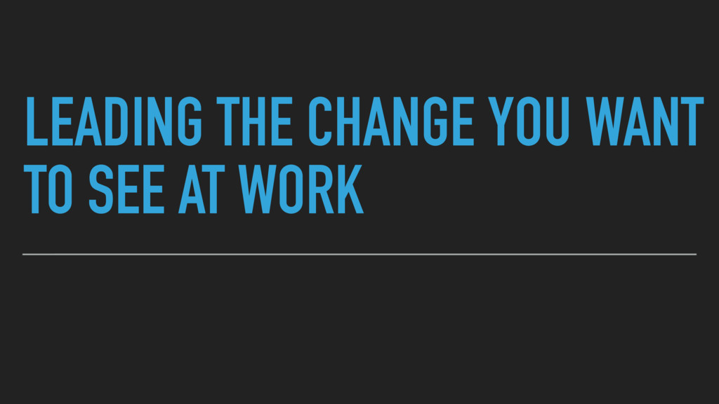 LEADING THE CHANGE YOU WANT TO SEE AT WORK