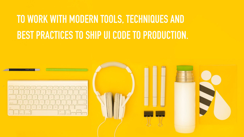 TO WORK WITH MODERN TOOLS, TECHNIQUES AND BEST ...