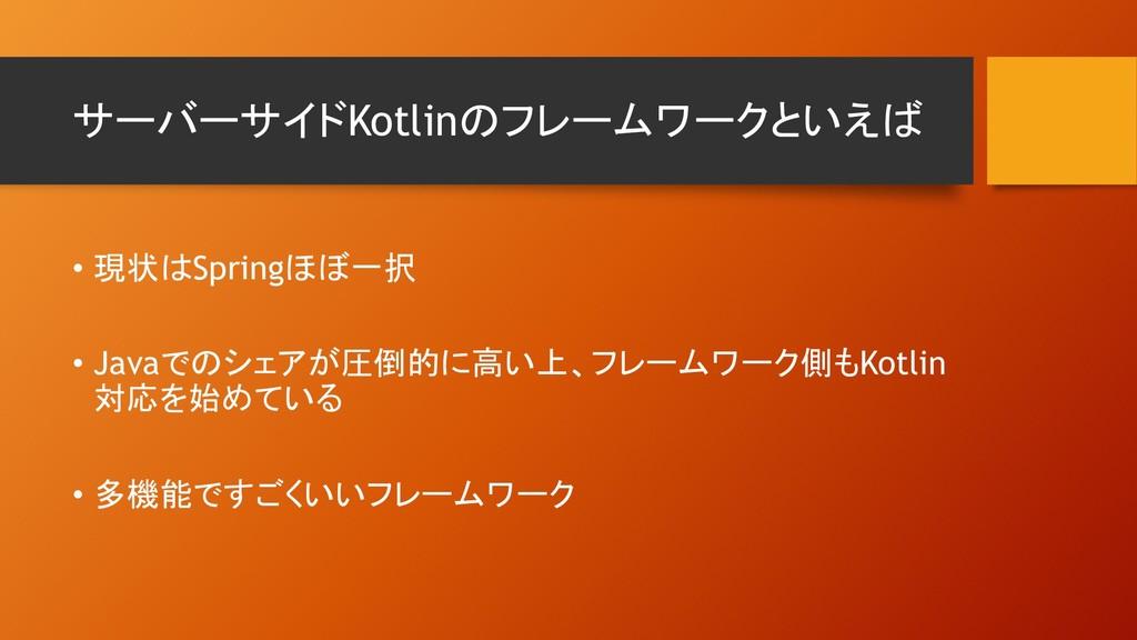 サーバーサイドKotlinのフレームワークといえば • 現状はSpringほぼ一択 • J...