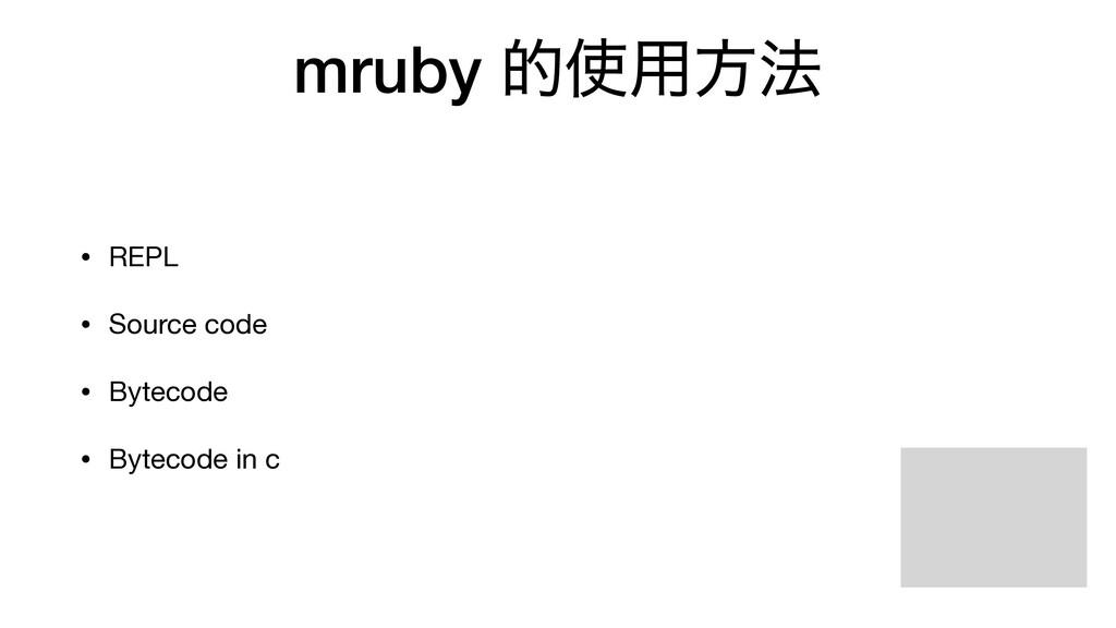 mruby త༻ํ๏ • REPL  • Source code  • Bytecode  ...