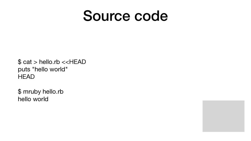 "Source code $ cat > hello.rb <<HEAD  puts ""hell..."