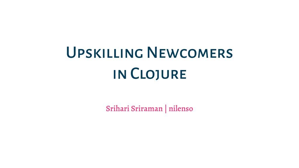 Upskilling Newcomers in Clojure Srihari Srirama...