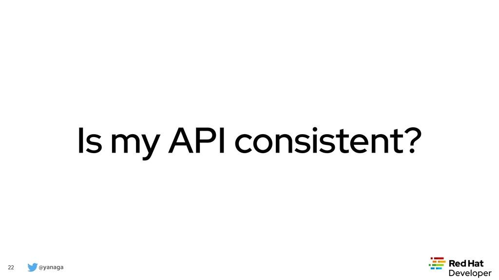 @yanaga 22 Is my API consistent?