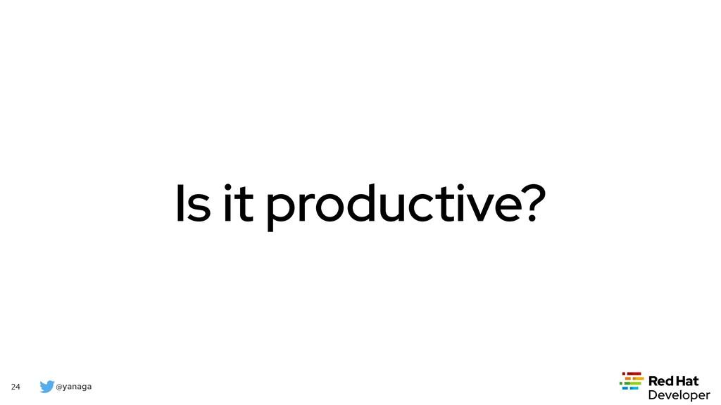 @yanaga 24 Is it productive?