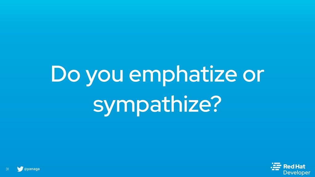@yanaga 31 Do you emphatize or sympathize?