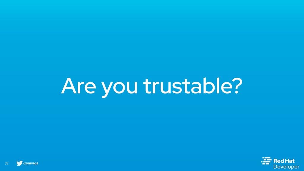 @yanaga 32 Are you trustable?