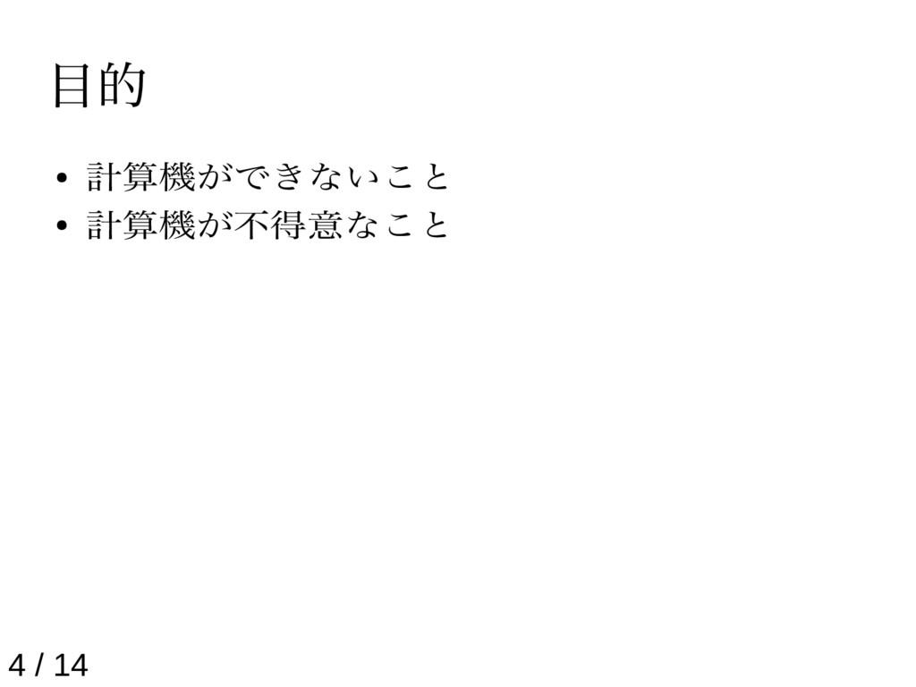 目的 ● 計算機ができないこと ● 計算機が不得意なこと 4 / 14