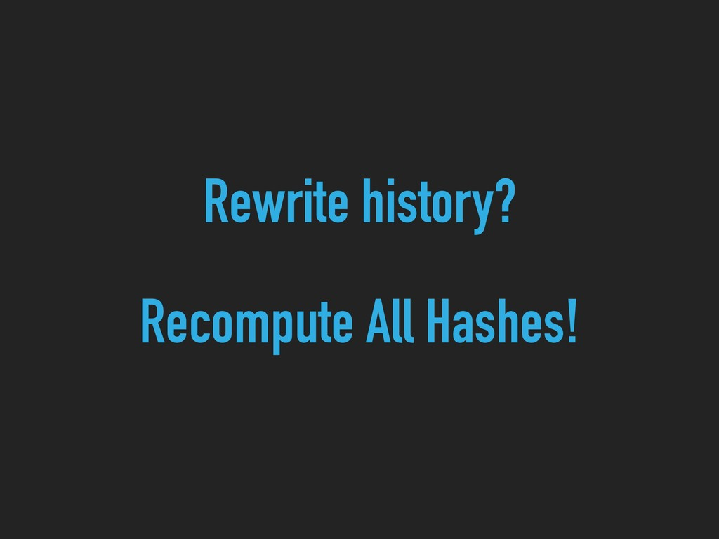 Rewrite history? Recompute All Hashes!