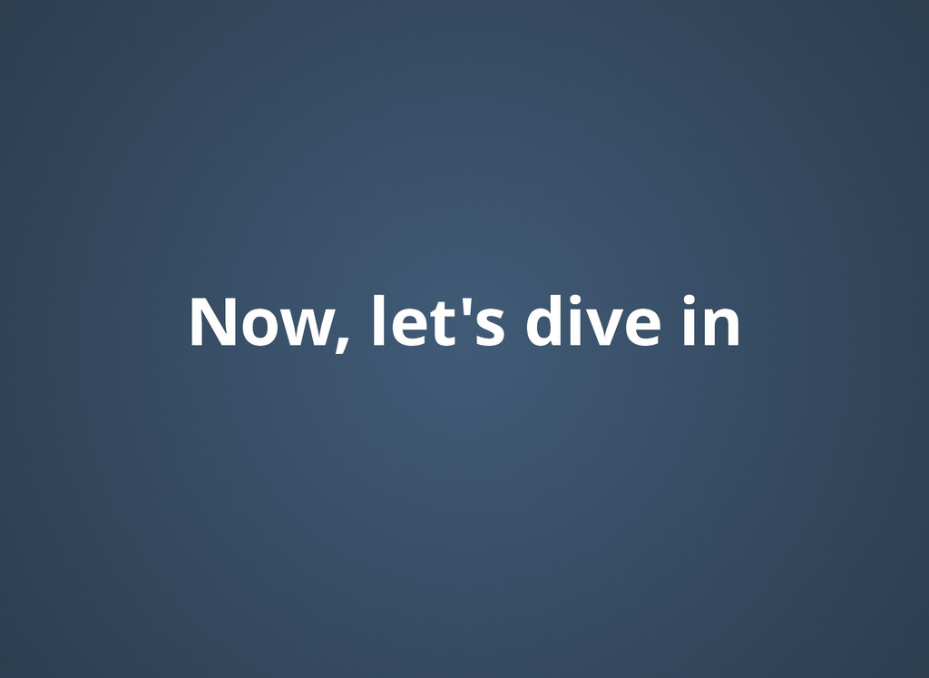 Now, let's dive in Now, let's dive in