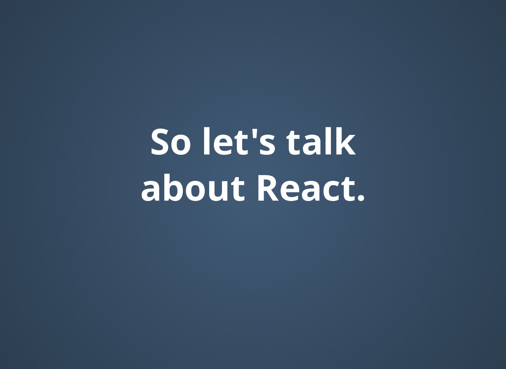 So let's talk So let's talk about React. about ...