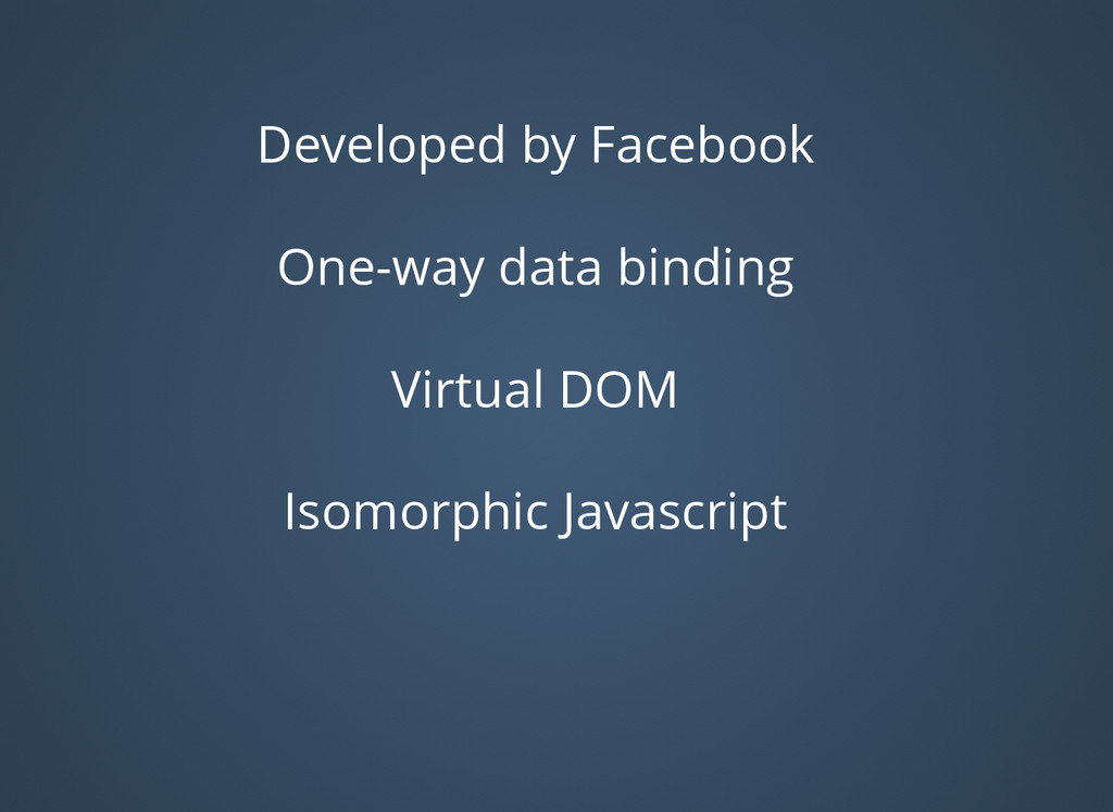 Developed by Facebook One-way data binding Virt...