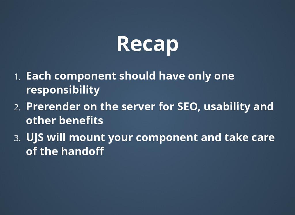 Recap Recap 1. Each component should have only ...