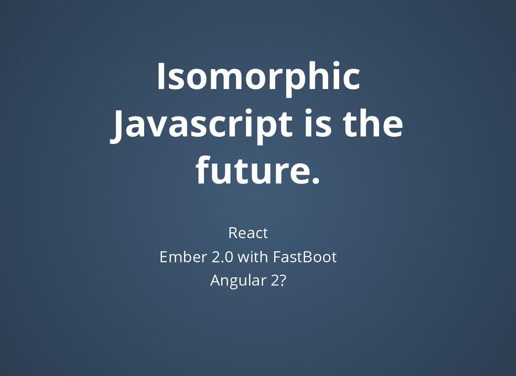 Isomorphic Isomorphic Javascript is the Javascr...