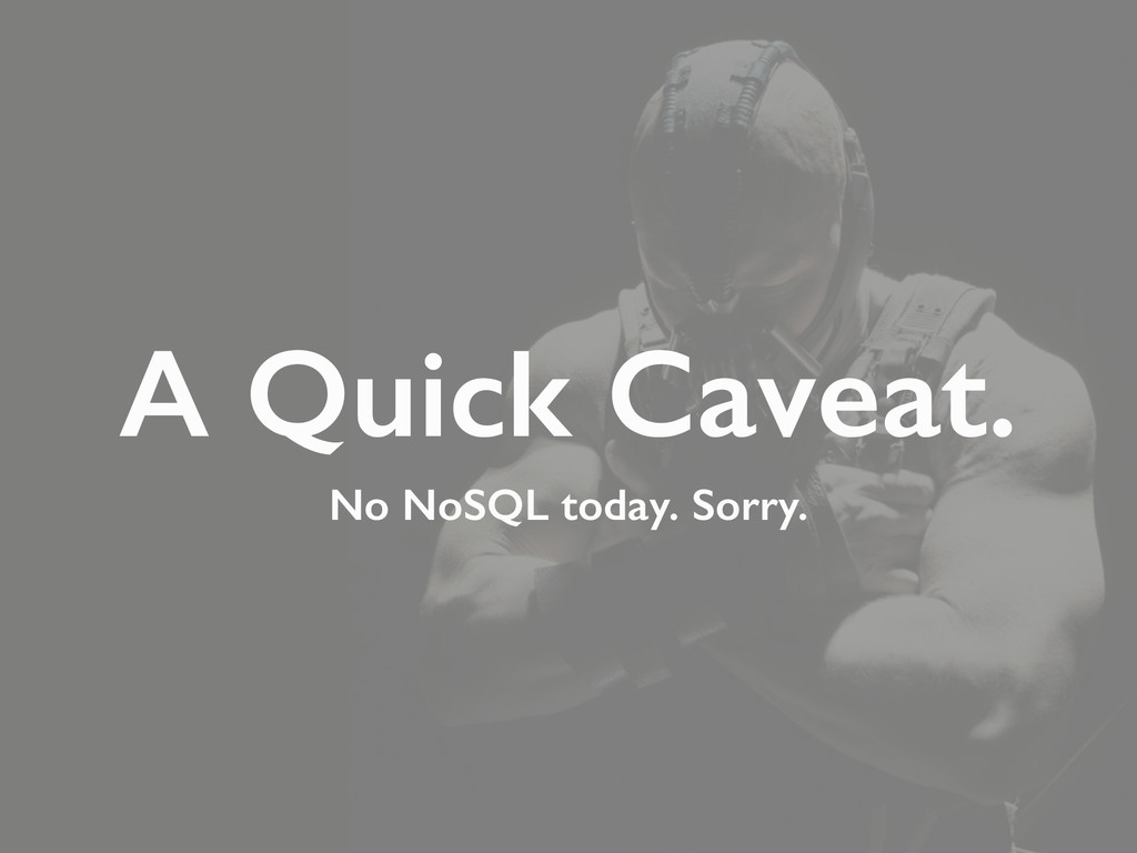 A Quick Caveat. No NoSQL today. Sorry.