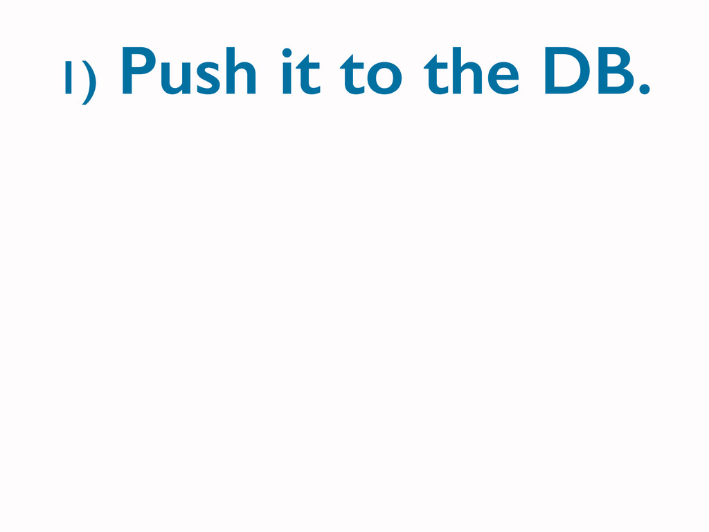 1) Push it to the DB.