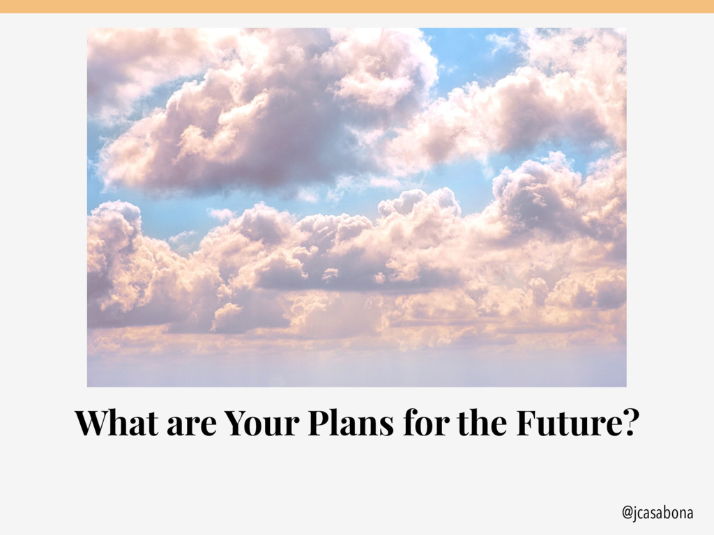 @jcasabona What are Your Plans for the Future?