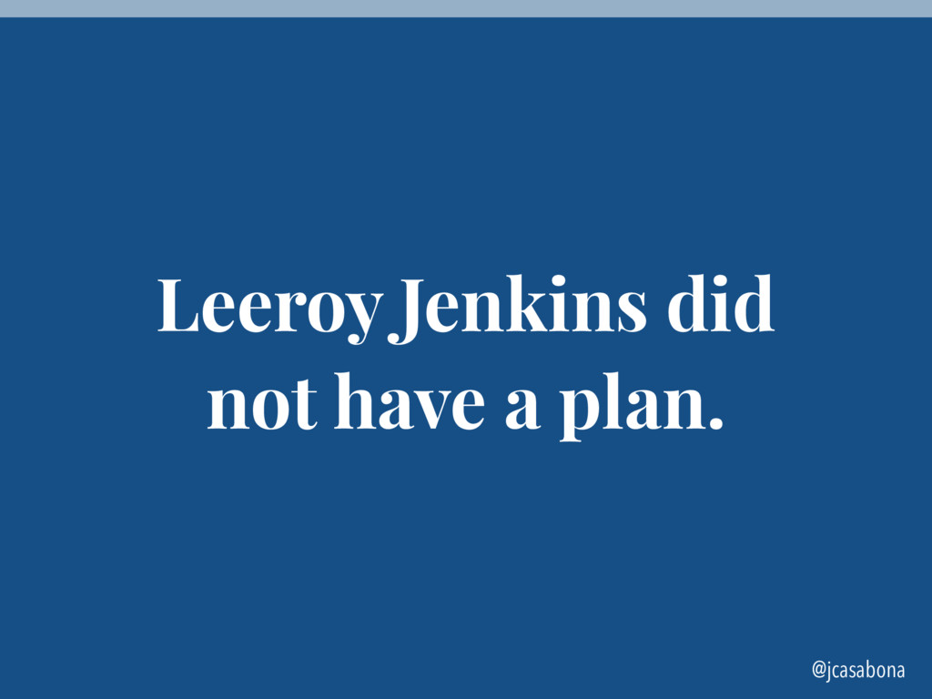 @jcasabona Leeroy Jenkins did not have a plan.
