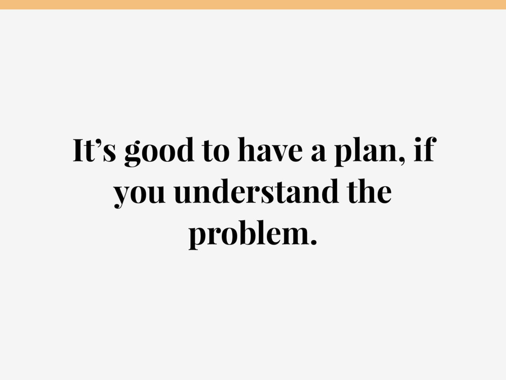 It's good to have a plan, if you understand the...