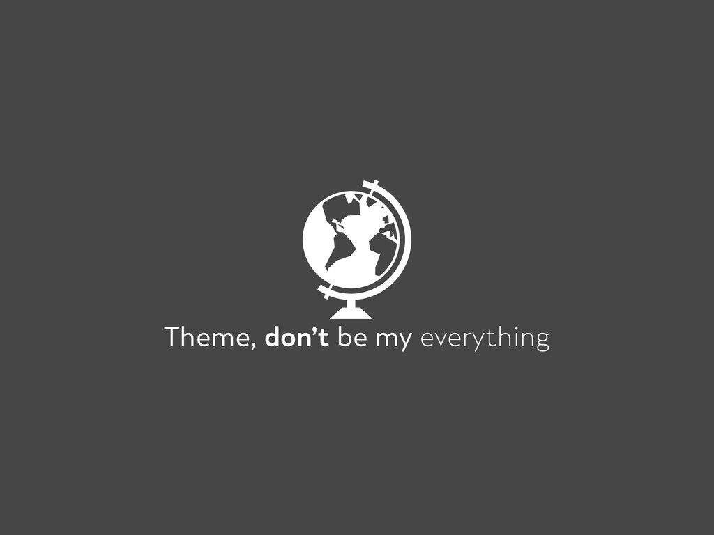 Theme, don't be my everything