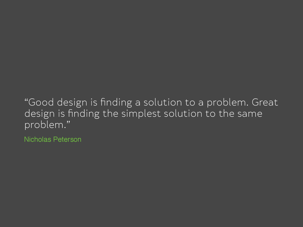 """Good design is finding a solution to a problem...."