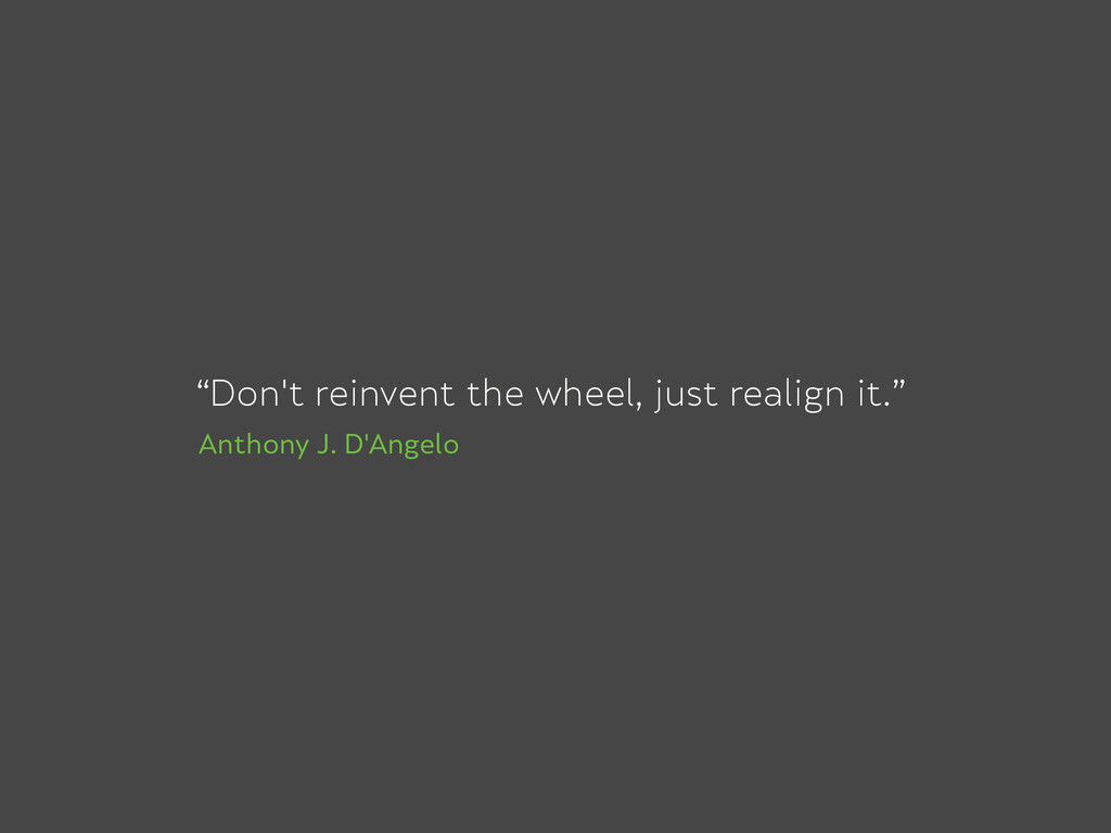"""Don't reinvent the wheel, just realign it."" An..."