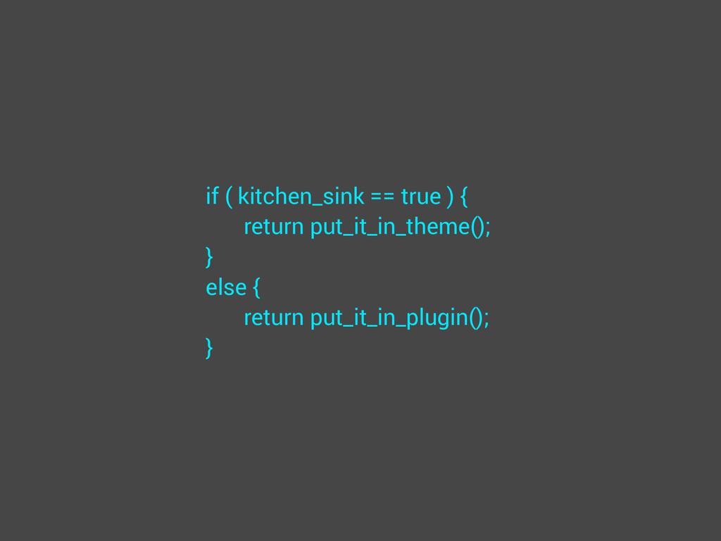 if ( kitchen_sink == true ) { return put_it_in_...