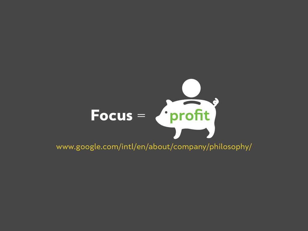 Focus = profit www.google.com/intl/en/about/comp...
