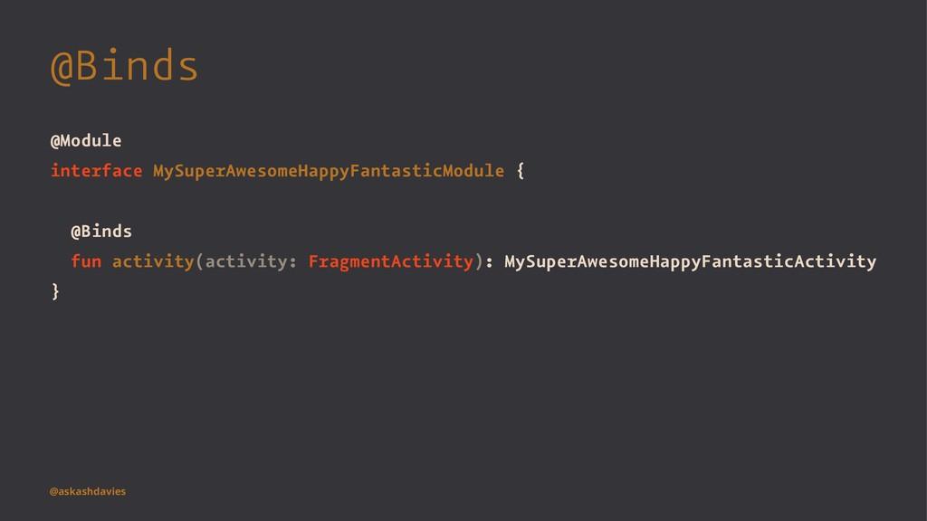 @Binds @Module interface MySuperAwesomeHappyFan...