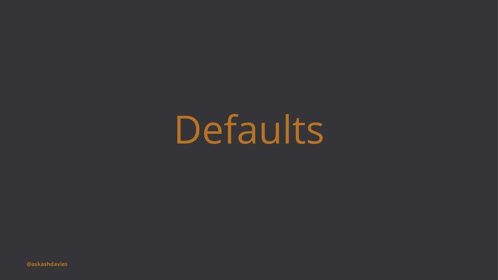Defaults @askashdavies