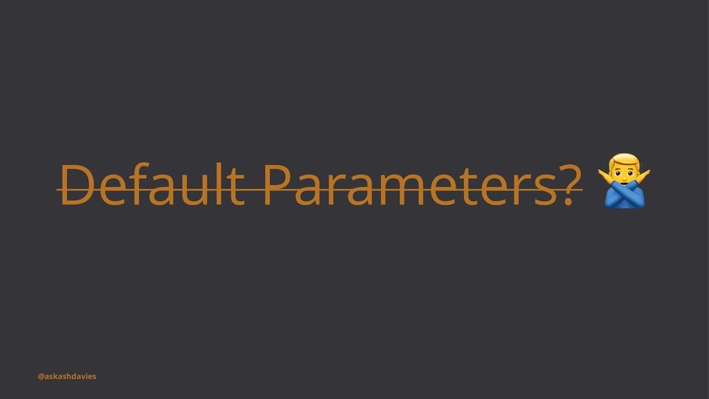 Default Parameters? @askashdavies