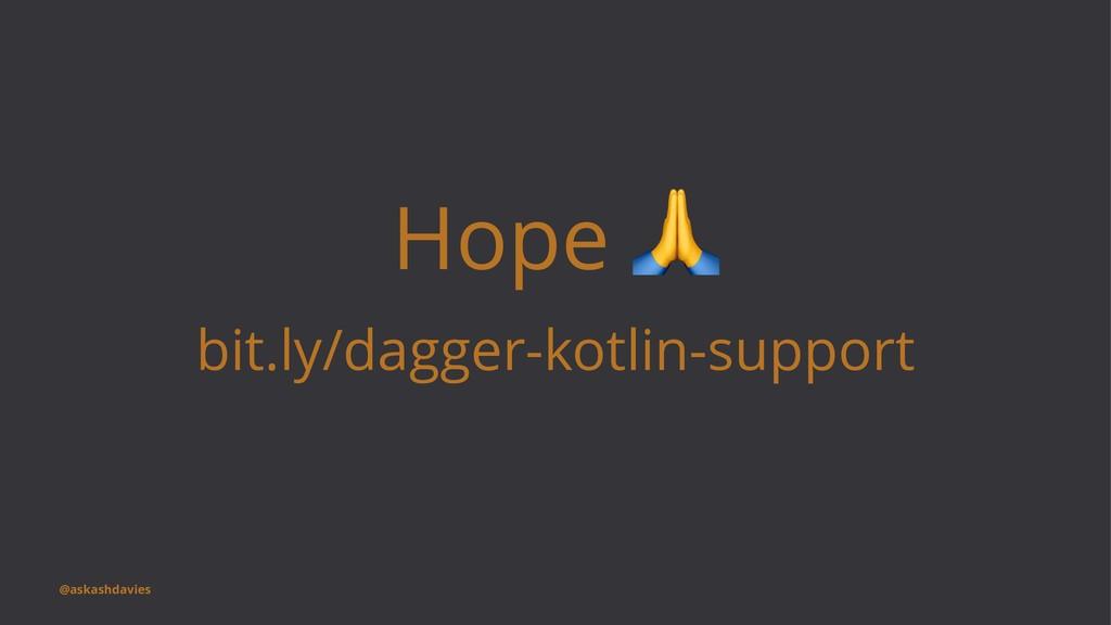 Hope bit.ly/dagger-kotlin-support @askashdavies