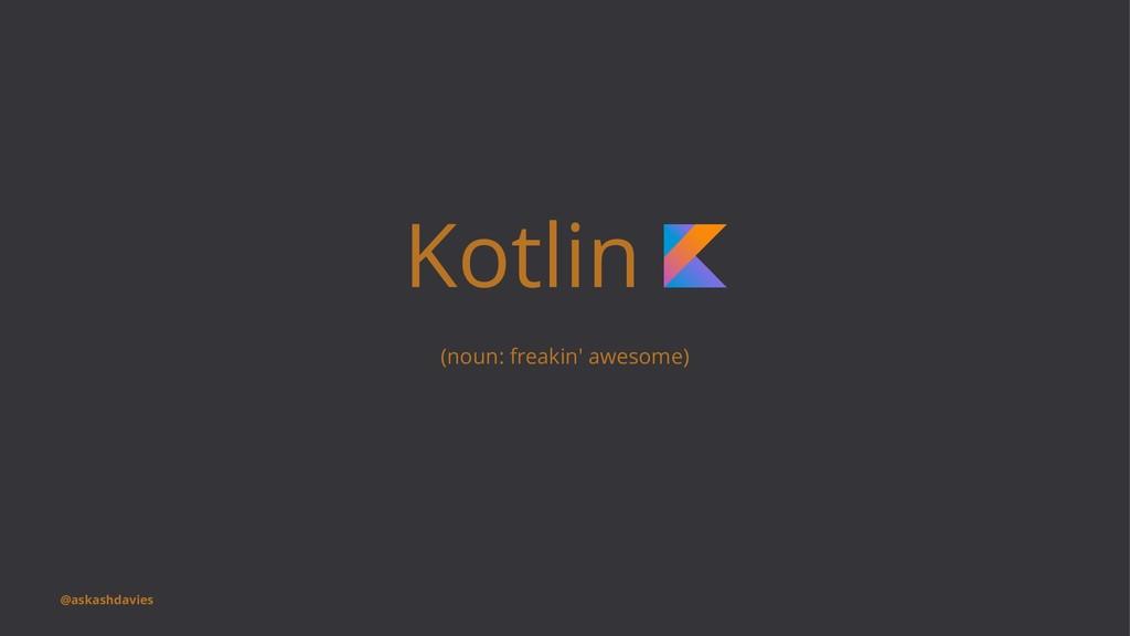 Kotlin (noun: freakin' awesome) @askashdavies