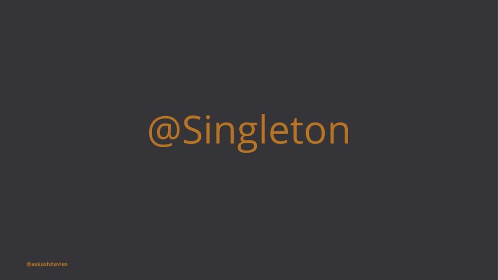 @Singleton @askashdavies