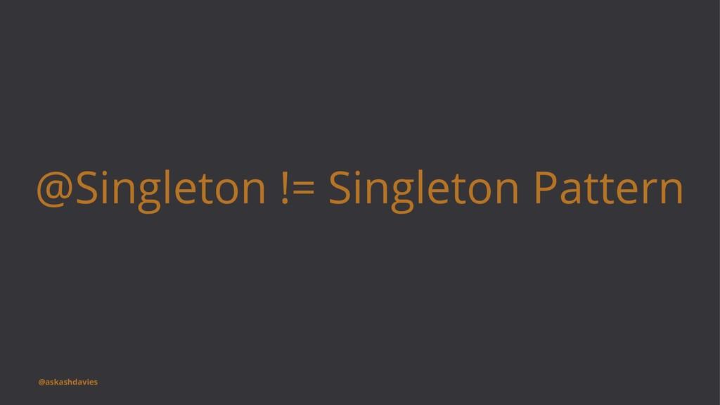 @Singleton != Singleton Pattern @askashdavies