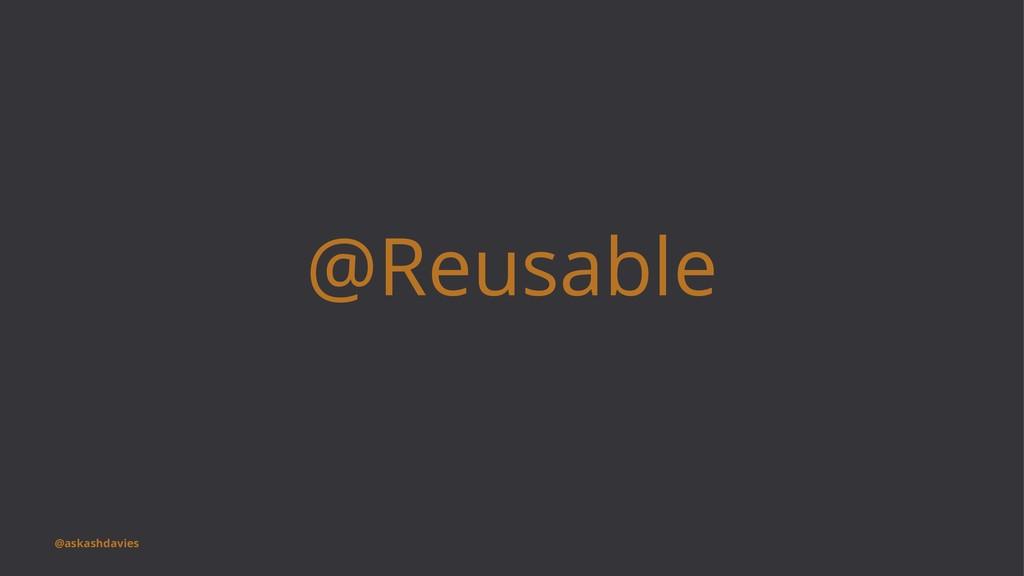 @Reusable @askashdavies