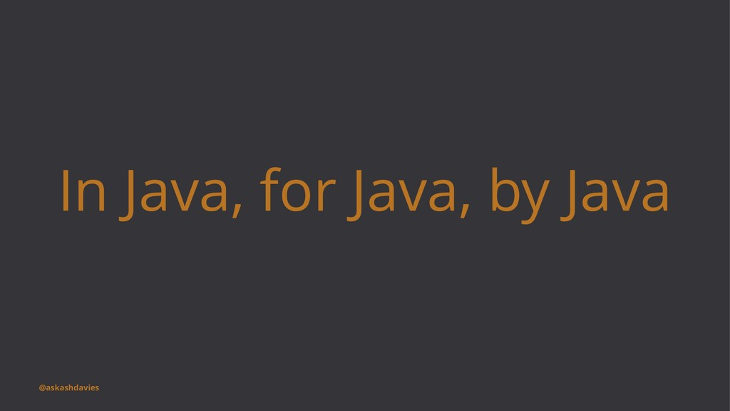 In Java, for Java, by Java @askashdavies