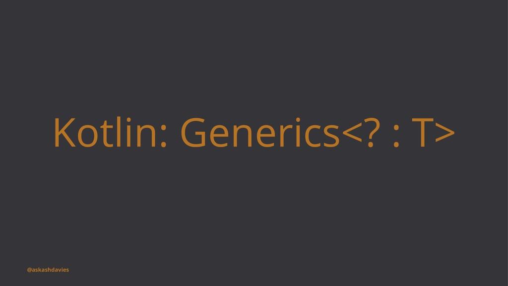 Kotlin: Generics<? : T> @askashdavies