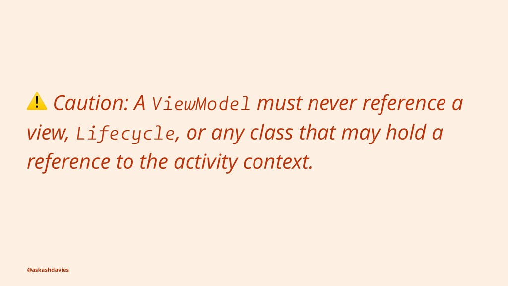 ⚠ Caution: A ViewModel must never reference a v...