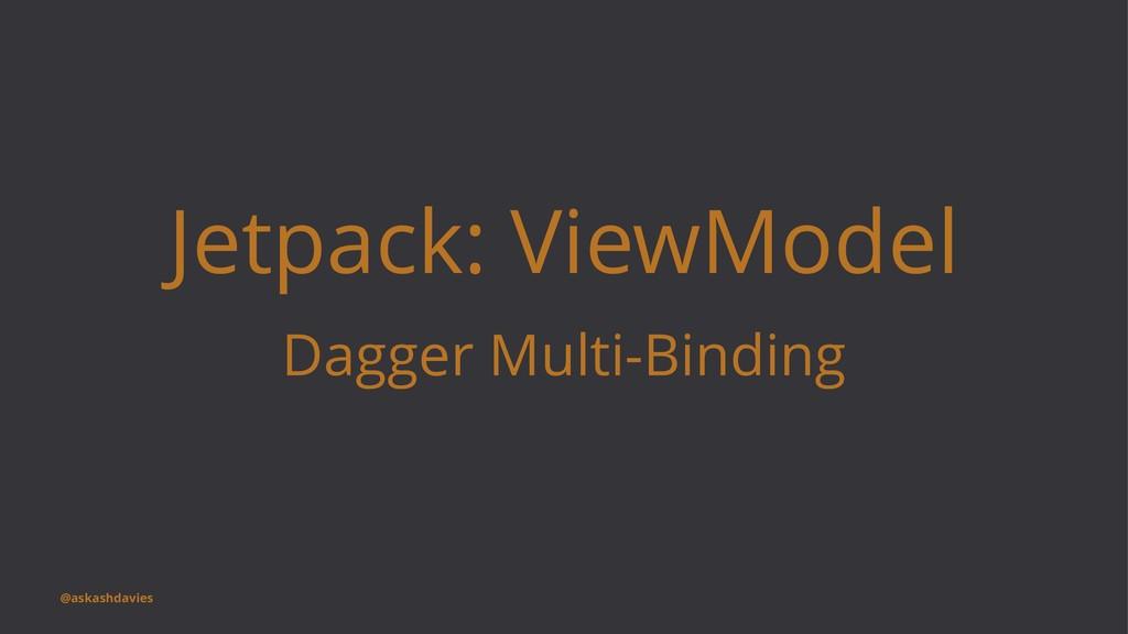 Jetpack: ViewModel Dagger Multi-Binding @askash...