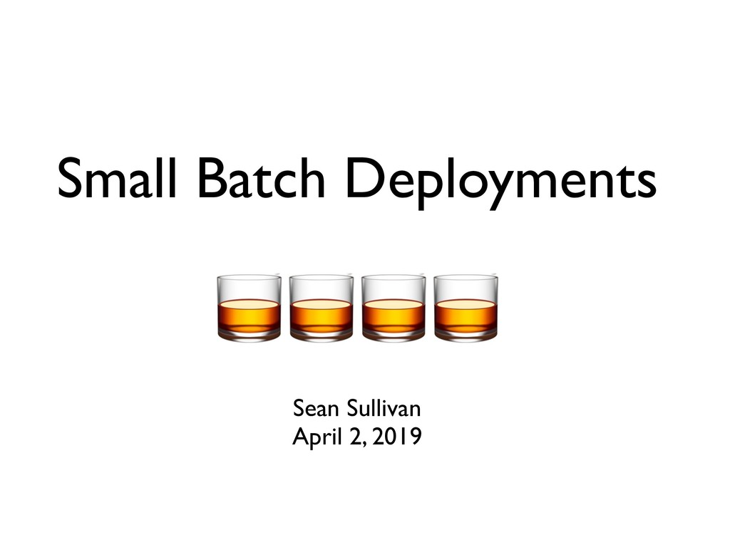 Small Batch Deployments Sean Sullivan April 2, ...
