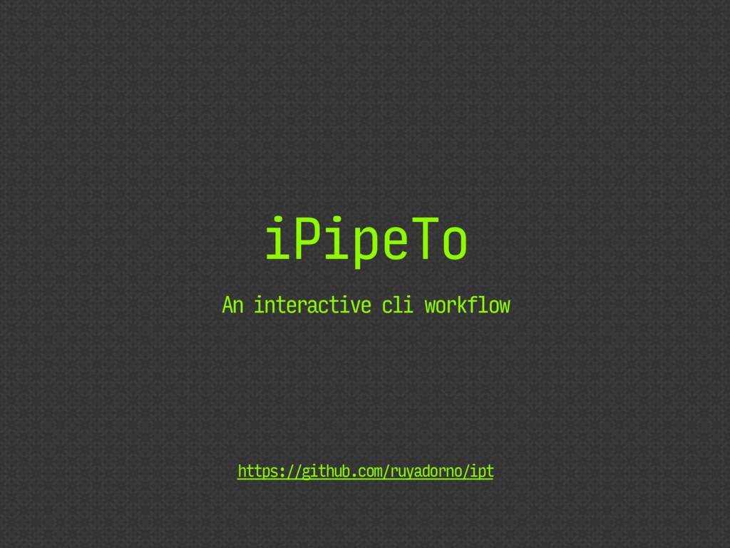 iPipeTo An interactive cli workflow https://git...