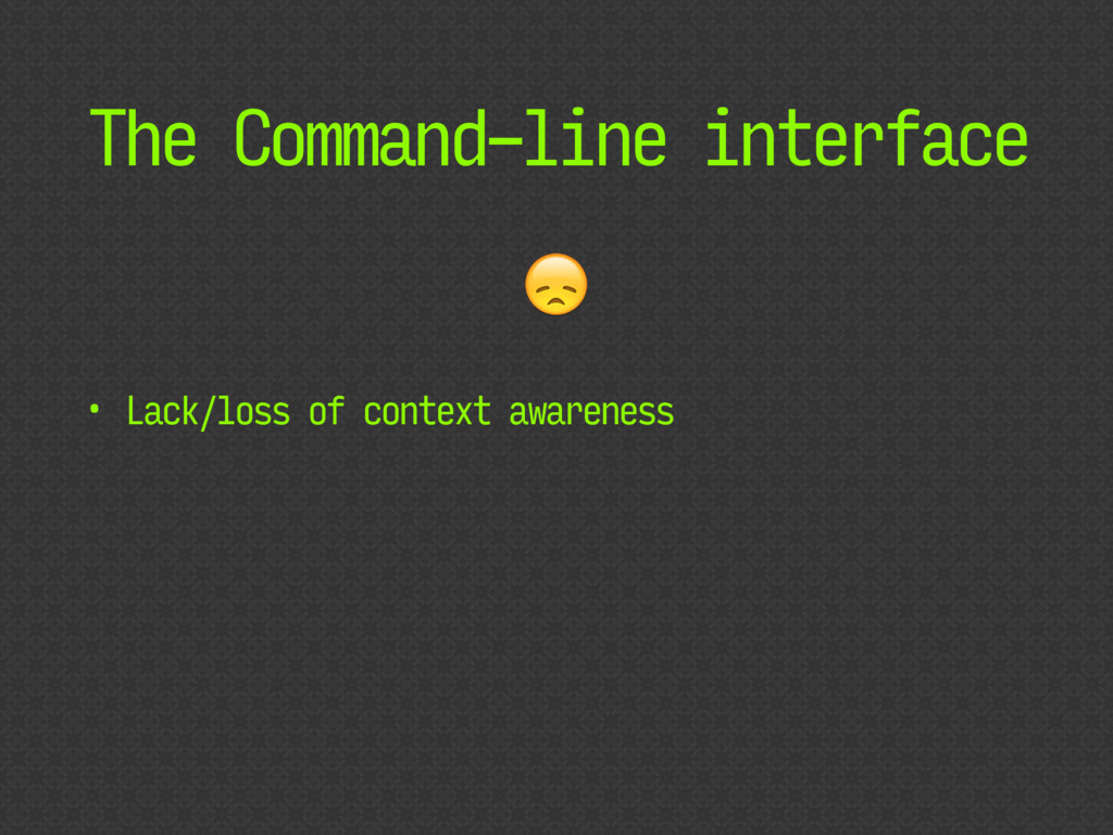 The Command-line interface • Lack/loss of conte...
