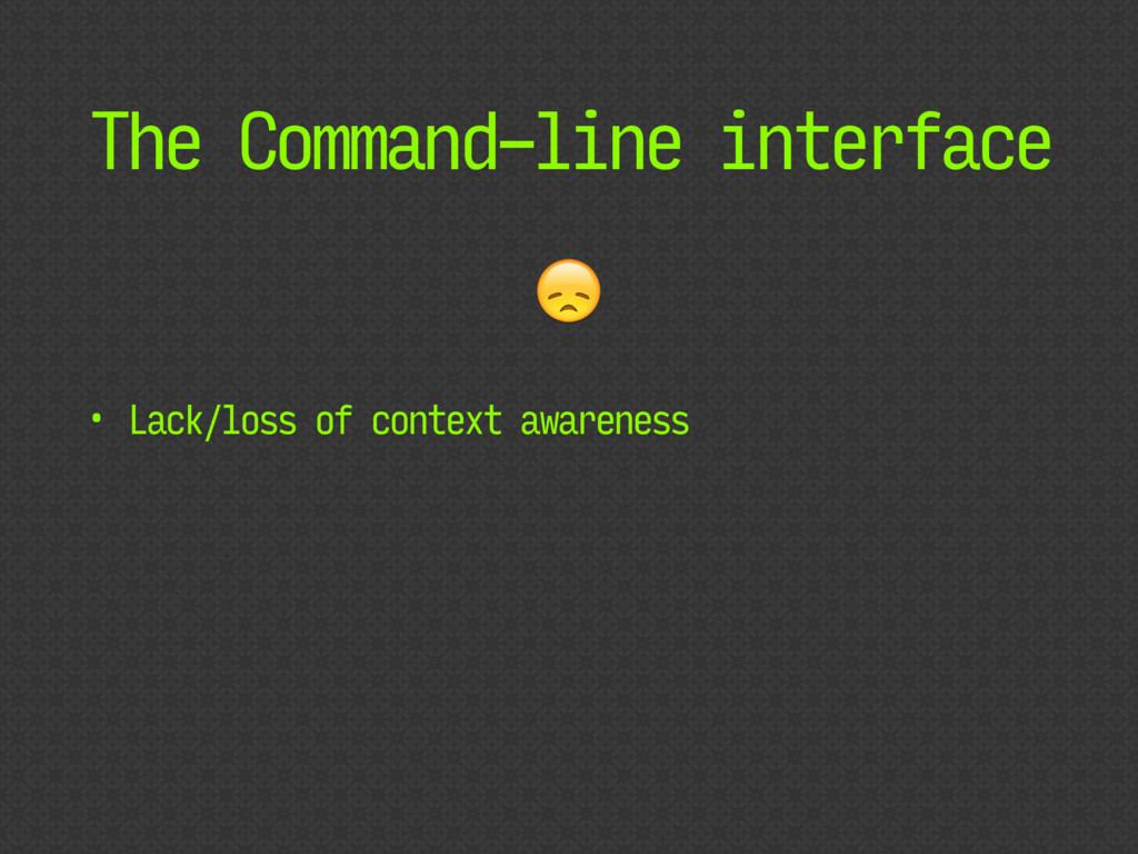 The Command-line interface • Lack/loss of conte...