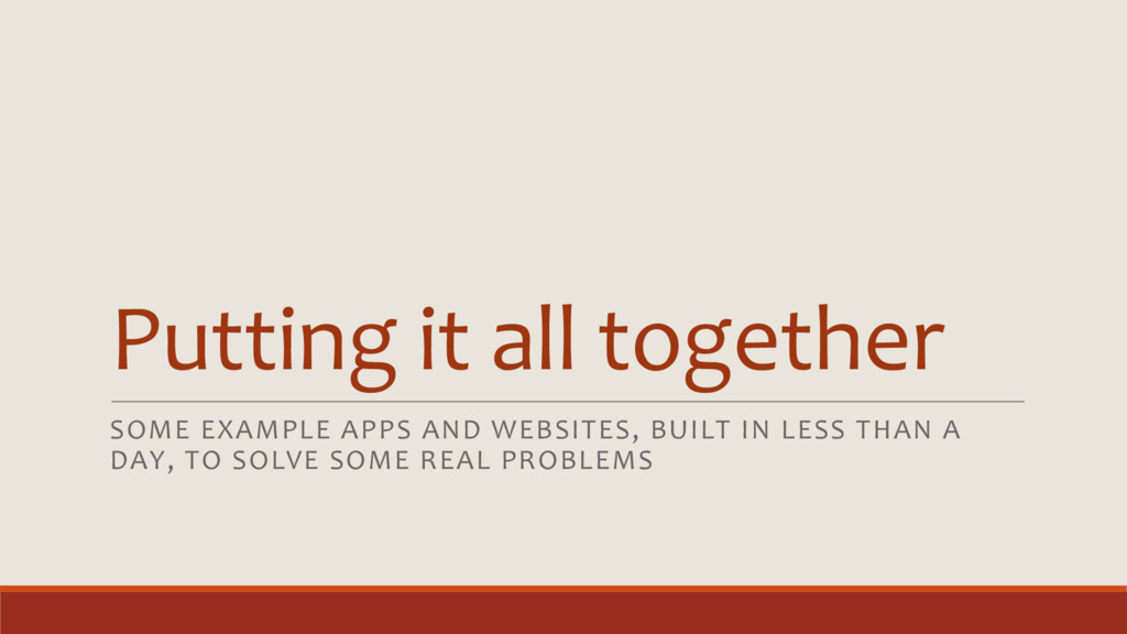 Putting it all together SOME EXAMPLE APPS AND W...
