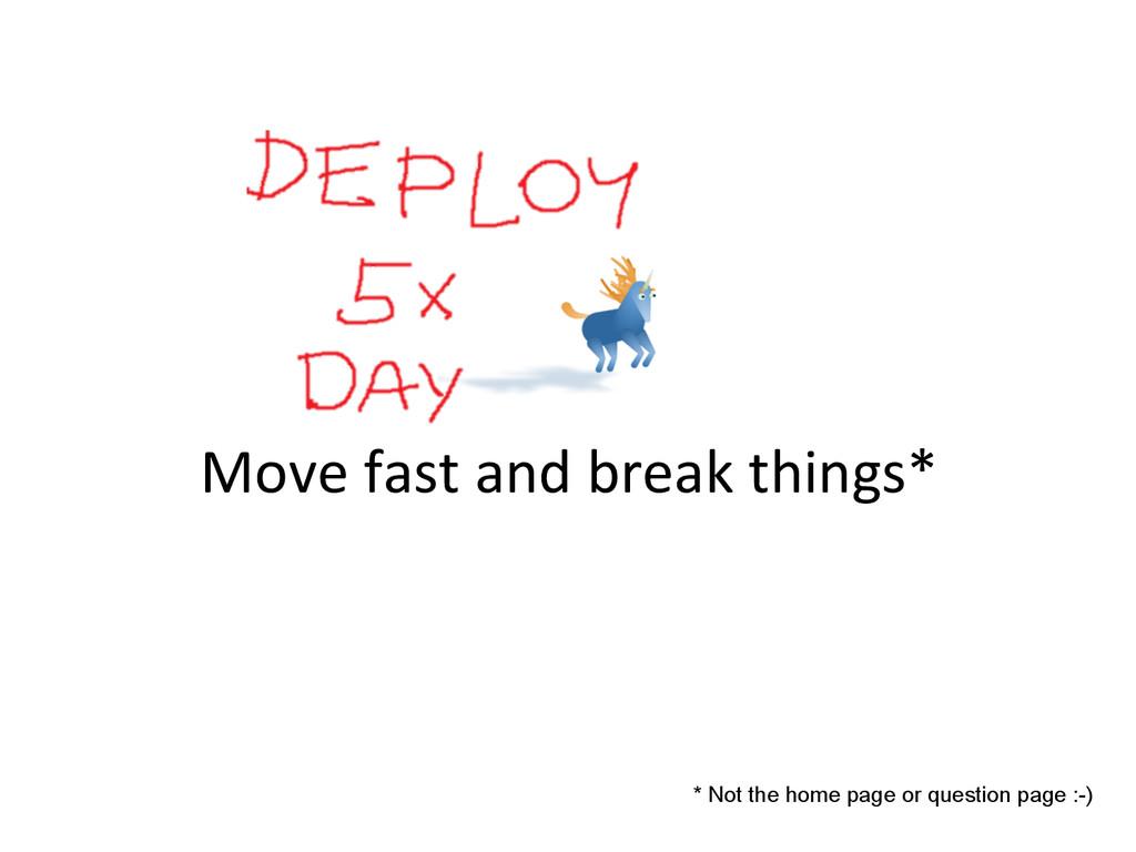 Move fast and break things*  * N...
