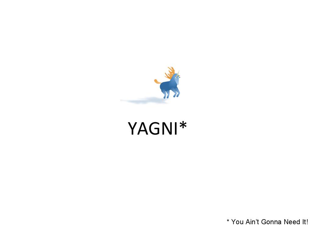 YAGNI*  * You Ain't Gonna Need It!