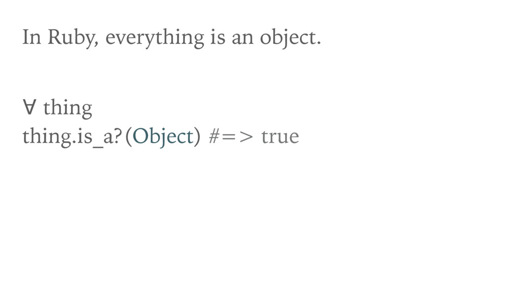 In Ruby, everything is an object. ∀ thing thin...