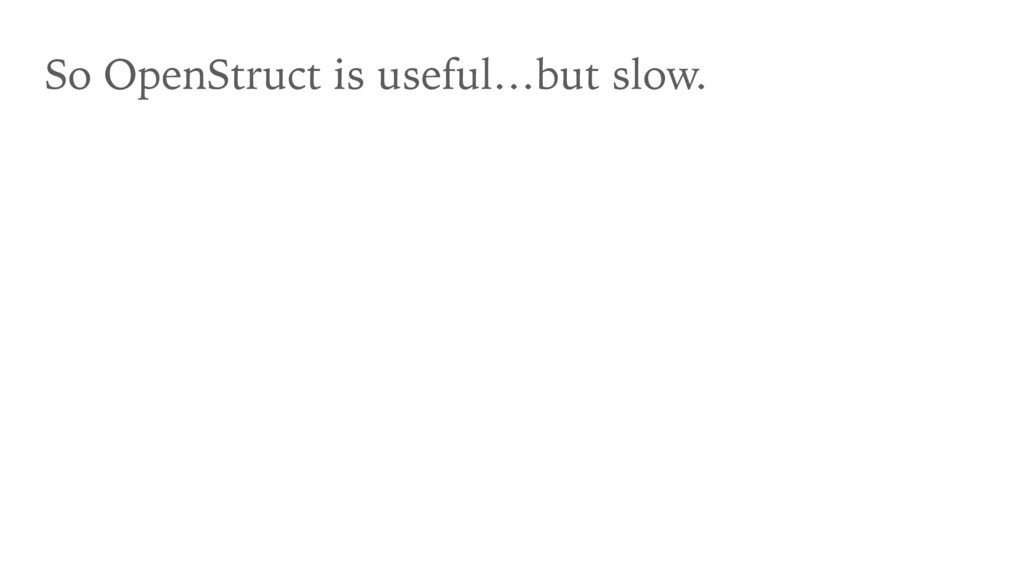 So OpenStruct is useful…but slow.
